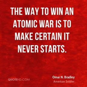 Omar N. Bradley - The way to win an atomic war is to make certain it never starts.