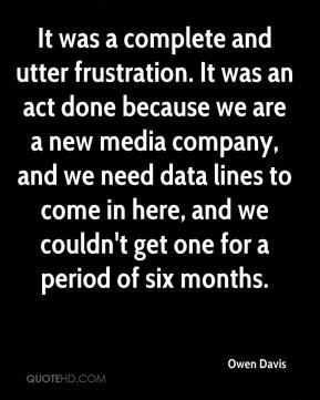 It was a complete and utter frustration. It was an act done because we are a new media company, and we need data lines to come in here, and we couldn't get one for a period of six months.