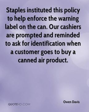 Staples instituted this policy to help enforce the warning label on the can. Our cashiers are prompted and reminded to ask for identification when a customer goes to buy a canned air product.