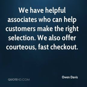 We have helpful associates who can help customers make the right selection. We also offer courteous, fast checkout.