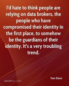 Pam Dixon  - I'd hate to think people are relying on data brokers, the people who have compromised their identity in the first place, to somehow be the guardians of their identity. It's a very troubling trend.