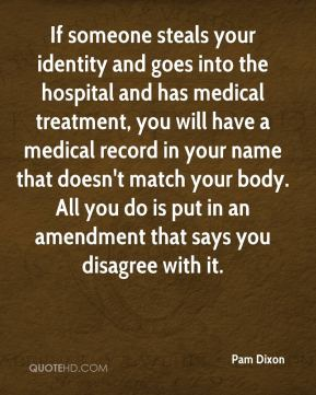 Pam Dixon  - If someone steals your identity and goes into the hospital and has medical treatment, you will have a medical record in your name that doesn't match your body. All you do is put in an amendment that says you disagree with it.