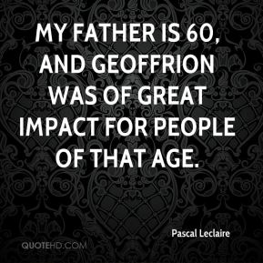 Pascal Leclaire  - My father is 60, and Geoffrion was of great impact for people of that age.