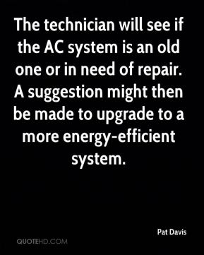 Pat Davis  - The technician will see if the AC system is an old one or in need of repair. A suggestion might then be made to upgrade to a more energy-efficient system.
