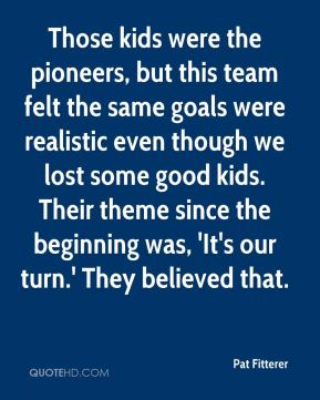 Pat Fitterer  - Those kids were the pioneers, but this team felt the same goals were realistic even though we lost some good kids. Their theme since the beginning was, 'It's our turn.' They believed that.