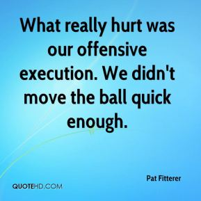 Pat Fitterer  - What really hurt was our offensive execution. We didn't move the ball quick enough.