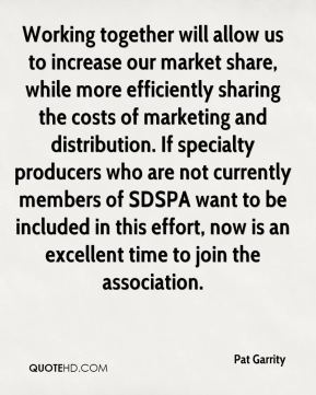 Pat Garrity  - Working together will allow us to increase our market share, while more efficiently sharing the costs of marketing and distribution. If specialty producers who are not currently members of SDSPA want to be included in this effort, now is an excellent time to join the association.