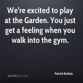Patrick Beilein  - We're excited to play at the Garden. You just get a feeling when you walk into the gym.