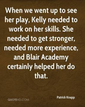 Patrick Knapp  - When we went up to see her play, Kelly needed to work on her skills. She needed to get stronger, needed more experience, and Blair Academy certainly helped her do that.