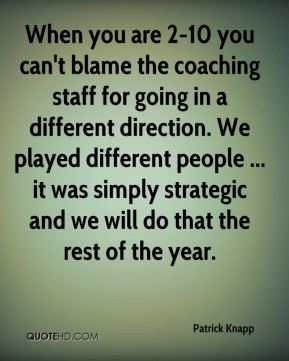When you are 2-10 you can't blame the coaching staff for going in a different direction. We played different people ... it was simply strategic and we will do that the rest of the year.
