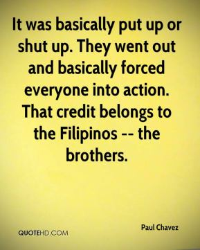 Paul Chavez  - It was basically put up or shut up. They went out and basically forced everyone into action. That credit belongs to the Filipinos -- the brothers.