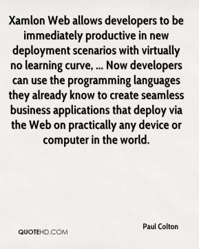 Paul Colton  - Xamlon Web allows developers to be immediately productive in new deployment scenarios with virtually no learning curve, ... Now developers can use the programming languages they already know to create seamless business applications that deploy via the Web on practically any device or computer in the world.