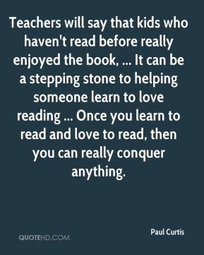 Paul Curtis  - Teachers will say that kids who haven't read before really enjoyed the book, ... It can be a stepping stone to helping someone learn to love reading ... Once you learn to read and love to read, then you can really conquer anything.