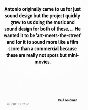 Paul Goldman  - Antonio originally came to us for just sound design but the project quickly grew to us doing the music and sound design for both of these, ... He wanted it to be 'art-meets-the-street' and for it to sound more like a film score than a commercial because these are really not spots but mini-movies.