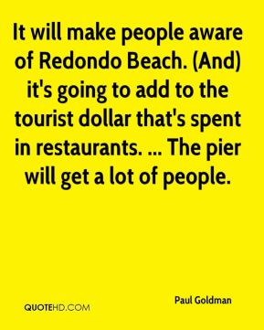 Paul Goldman  - It will make people aware of Redondo Beach. (And) it's going to add to the tourist dollar that's spent in restaurants. ... The pier will get a lot of people.