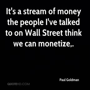 It's a stream of money the people I've talked to on Wall Street think we can monetize.