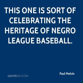 Paul Melvin  - This one is sort of celebrating the heritage of Negro League baseball.