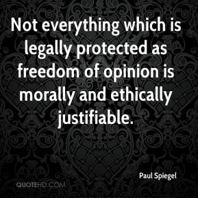 Paul Spiegel  - Not everything which is legally protected as freedom of opinion is morally and ethically justifiable.