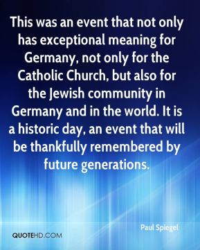 Paul Spiegel  - This was an event that not only has exceptional meaning for Germany, not only for the Catholic Church, but also for the Jewish community in Germany and in the world. It is a historic day, an event that will be thankfully remembered by future generations.