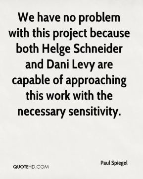 Paul Spiegel  - We have no problem with this project because both Helge Schneider and Dani Levy are capable of approaching this work with the necessary sensitivity.