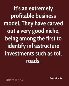 It's an extremely profitable business model. They have carved out a very good niche, being among the first to identify infrastructure investments such as toll roads.