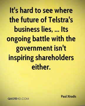 Paul Xiradis  - It's hard to see where the future of Telstra's business lies, ... Its ongoing battle with the government isn't inspiring shareholders either.
