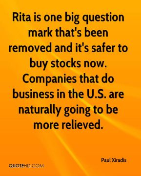 Paul Xiradis  - Rita is one big question mark that's been removed and it's safer to buy stocks now. Companies that do business in the U.S. are naturally going to be more relieved.