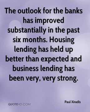 Paul Xiradis  - The outlook for the banks has improved substantially in the past six months. Housing lending has held up better than expected and business lending has been very, very strong.