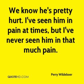Perry Wildeboer  - We know he's pretty hurt. I've seen him in pain at times, but I've never seen him in that much pain.