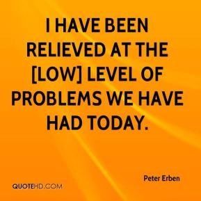 I have been relieved at the [low] level of problems we have had today.