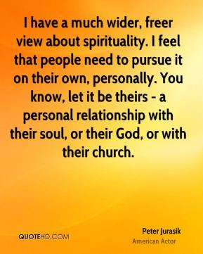 Peter Jurasik - I have a much wider, freer view about spirituality. I feel that people need to pursue it on their own, personally. You know, let it be theirs - a personal relationship with their soul, or their God, or with their church.