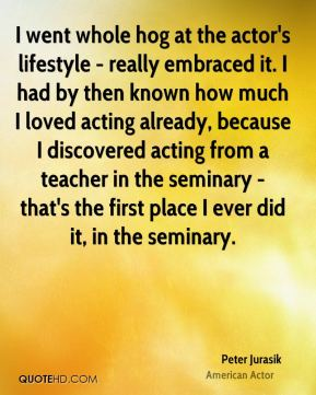 Peter Jurasik - I went whole hog at the actor's lifestyle - really embraced it. I had by then known how much I loved acting already, because I discovered acting from a teacher in the seminary - that's the first place I ever did it, in the seminary.