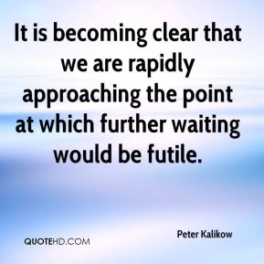 It is becoming clear that we are rapidly approaching the point at which further waiting would be futile.