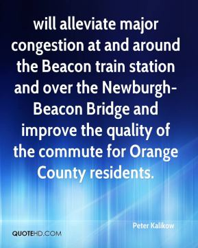 Peter Kalikow  - will alleviate major congestion at and around the Beacon train station and over the Newburgh-Beacon Bridge and improve the quality of the commute for Orange County residents.