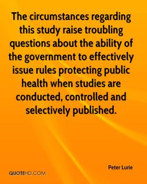 Peter Lurie  - The circumstances regarding this study raise troubling questions about the ability of the government to effectively issue rules protecting public health when studies are conducted, controlled and selectively published.
