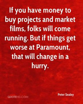 Peter Sealey  - If you have money to buy projects and market films, folks will come running. But if things get worse at Paramount, that will change in a hurry.