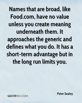 Names that are broad, like Food.com, have no value unless you create meaning underneath them. It approaches the generic and defines what you do. It has a short-term advantage but in the long run limits you.