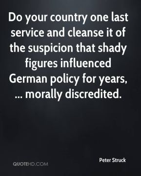 Peter Struck  - Do your country one last service and cleanse it of the suspicion that shady figures influenced German policy for years, ... morally discredited.
