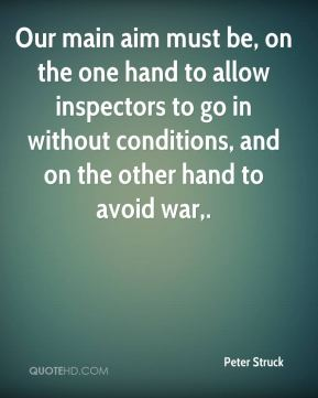 Peter Struck  - Our main aim must be, on the one hand to allow inspectors to go in without conditions, and on the other hand to avoid war.
