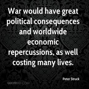 Peter Struck  - War would have great political consequences and worldwide economic repercussions, as well costing many lives.