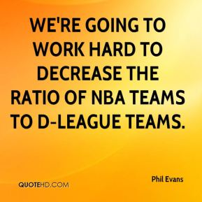 Phil Evans  - We're going to work hard to decrease the ratio of NBA teams to D-League teams.