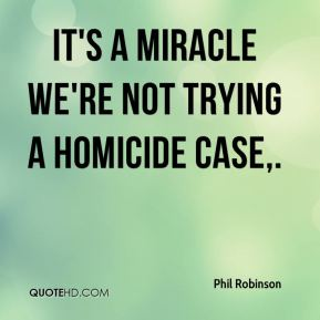 Phil Robinson  - It's a miracle we're not trying a homicide case.