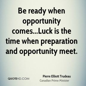 Pierre Elliott Trudeau  - Be ready when opportunity comes...Luck is the time when preparation and opportunity meet.