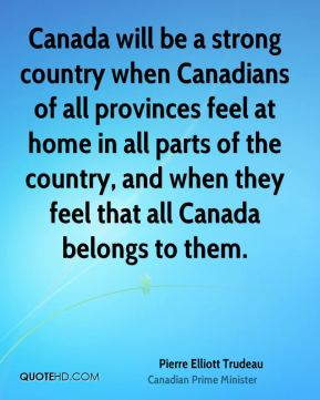 Pierre Elliott Trudeau  - Canada will be a strong country when Canadians of all provinces feel at home in all parts of the country, and when they feel that all Canada belongs to them.