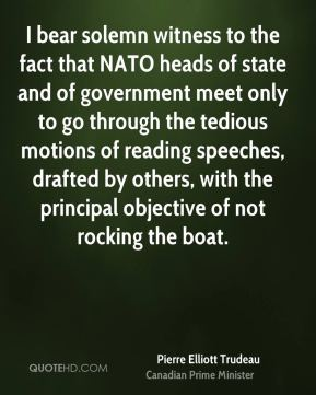 I bear solemn witness to the fact that NATO heads of state and of government meet only to go through the tedious motions of reading speeches, drafted by others, with the principal objective of not rocking the boat.