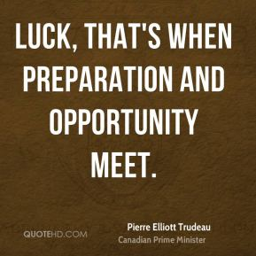 Luck, that's when preparation and opportunity meet.