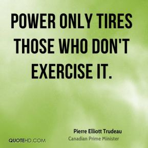 Power only tires those who don't exercise it.