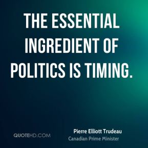 The essential ingredient of politics is timing.
