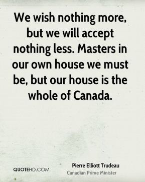 We wish nothing more, but we will accept nothing less. Masters in our own house we must be, but our house is the whole of Canada.