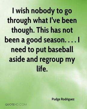 I wish nobody to go through what I've been though. This has not been a good season. . . . I need to put baseball aside and regroup my life.